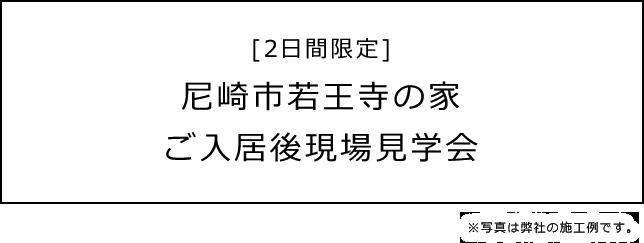 [2日間限定]尼崎市若王寺の家ご入居後現場見学会