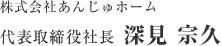 株式会社あんじゅホーム 代表取締役社長 深見 宗久