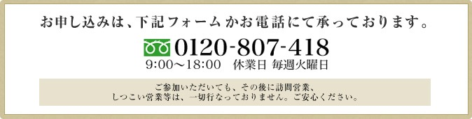 お申し込みは、下記フォームかお電話にて承っております。 0120-807-418